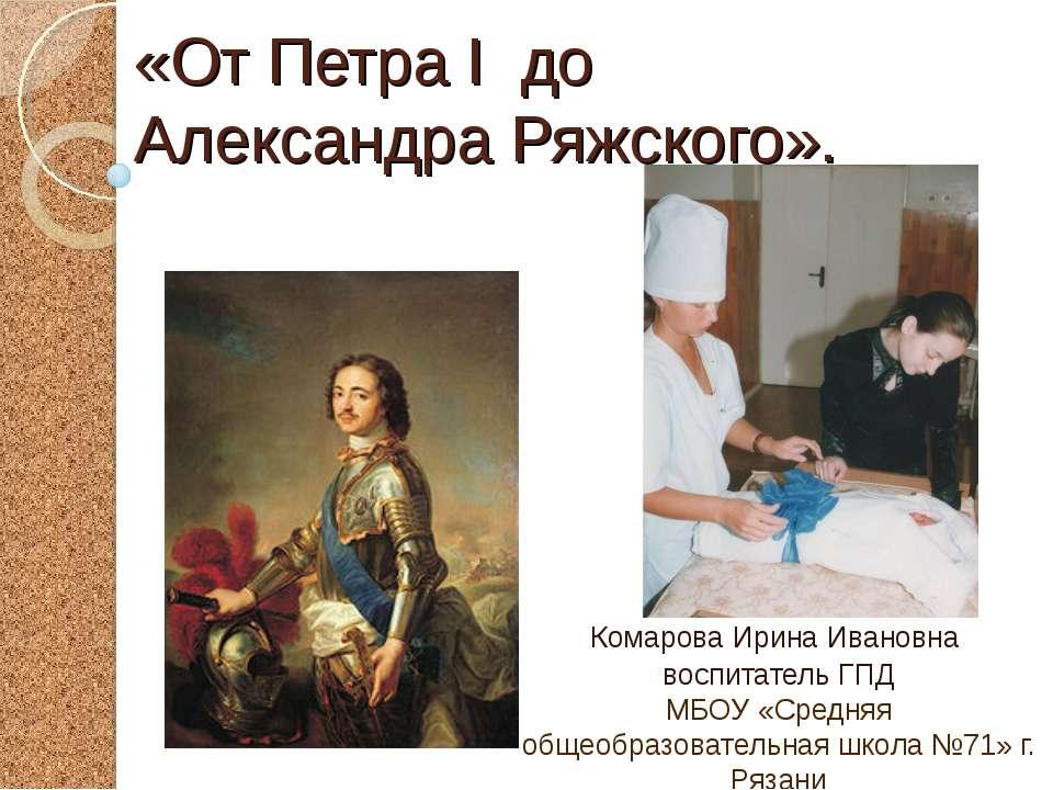 «От Петра I до Александра Ряжского». Комарова Ирина Ивановна воспитатель ГПД ...