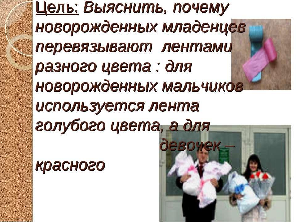 Цель: Выяснить, почему новорожденных младенцев перевязывают лентами разного ц...