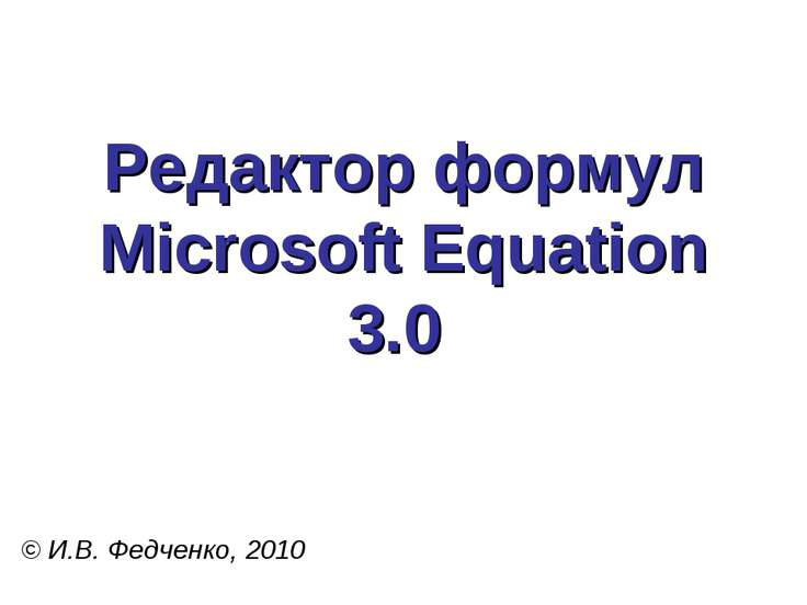 Редактор формул Microsoft Equation 3.0 © И.В. Федченко, 2010