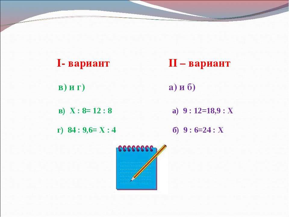 I- вариант II – вариант в) и г) а) и б) в) Х : 8= 12 : 8 а) 9 : 12=18,9 : Х г...