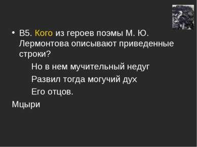 В5. Кого из героев поэмы М. Ю. Лермонтова описывают приведенные строки? Но в ...