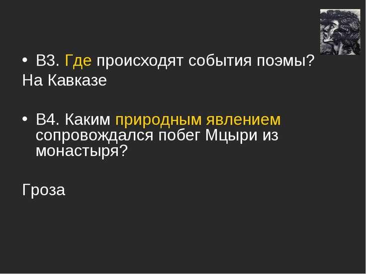 В3. Где происходят события поэмы? На Кавказе В4. Каким природным явлением соп...