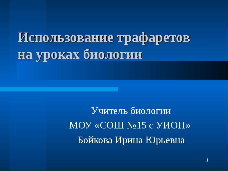Использование трафаретов на уроках биологии Учитель биологии МОУ «СОШ №15 с У...