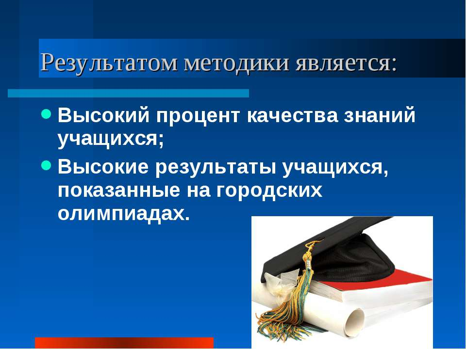 Результатом методики является: Высокий процент качества знаний учащихся; Высо...