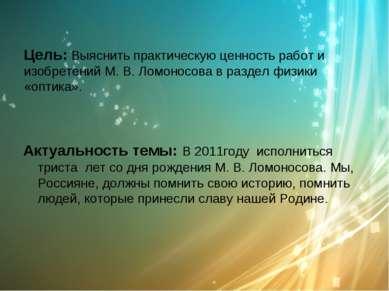Цель: Выяснить практическую ценность работ и изобретений М. В. Ломоносова в р...