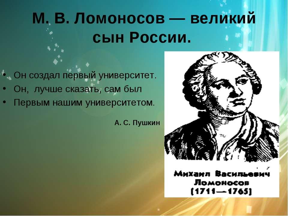 М. В. Ломоносов — великий сын России. Он создал первый университет. Он, лучше...