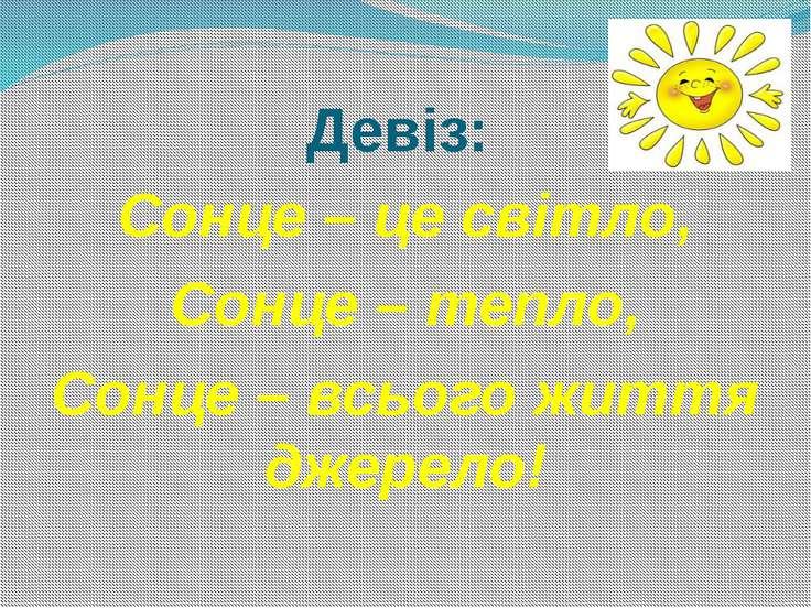 Девіз: Сонце – це світло, Сонце – тепло, Сонце – всього життя джерело!
