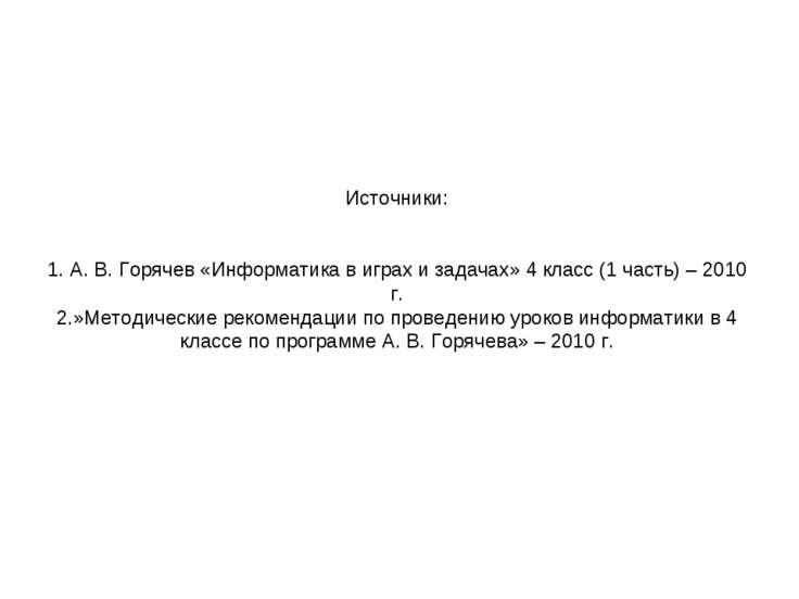 Источники: 1. А. В. Горячев «Информатика в играх и задачах» 4 класс (1 часть)...