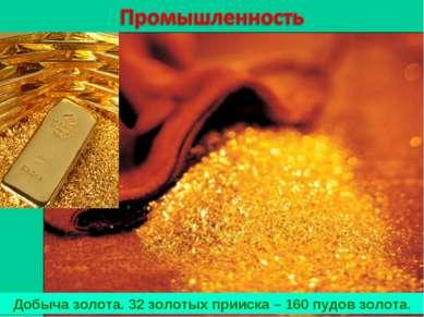 Добыча золота. 32 золотых прииска – 160 пудов золота.