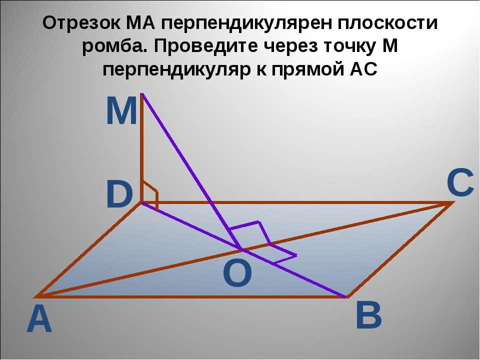 Отрезок МА перпендикулярен плоскости ромба. Проведите через точку М перпендик...