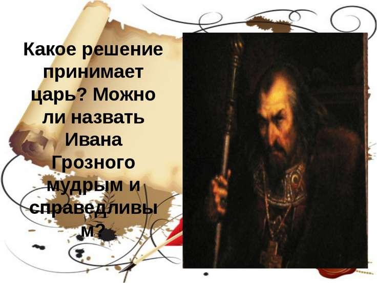 Какое решение принимает царь? Можно ли назвать Ивана Грозного мудрым и справе...