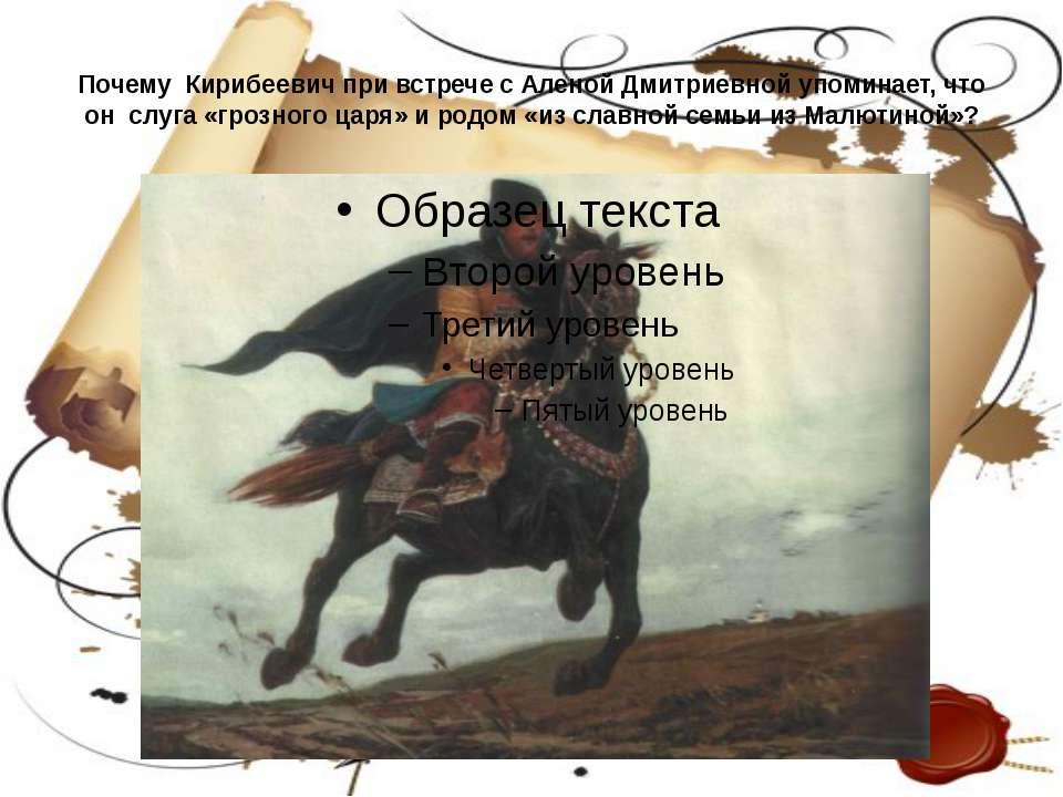 Почему Кирибеевич при встрече с Аленой Дмитриевной упоминает, что он слуга «г...