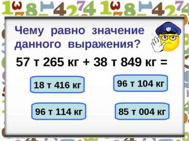 Чему равно значение данного выражения? 57 т 265 кг + 38 т 849 кг = 18 т 416 к...
