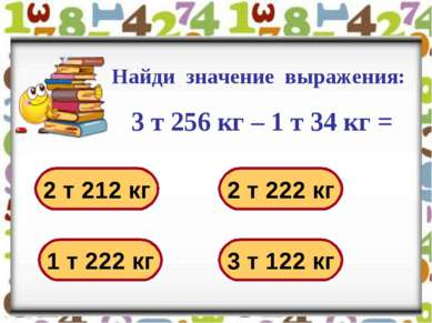 Найди значение выражения: 3 т 256 кг – 1 т 34 кг = 2 т 212 кг 2 т 222 кг 1 т ...