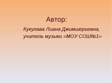 Автор: Кукулава Лиана Джимшериевна, учитель музыки «МОУ СОШ№1»