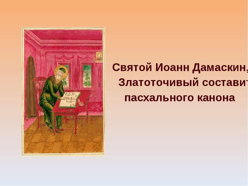 Святой Иоанн Дамаскин, Златоточивый составитель пасхального канона