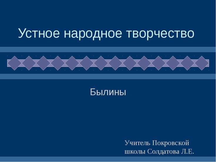 Устное народное творчество Былины Учитель Покровской школы Солдатова Л.Е.