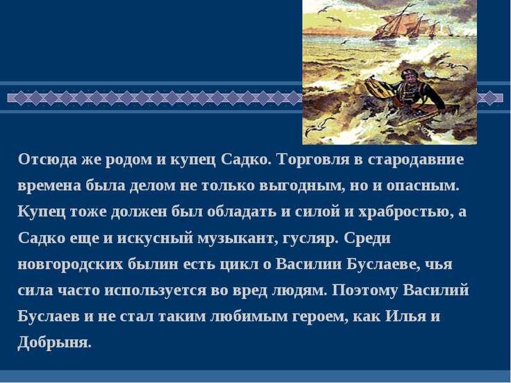 Отсюда же родом и купец Садко. Торговля в стародавние времена была делом не т...