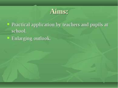 Aims: Practical application by teachers and pupils at school. Enlarging outlook.