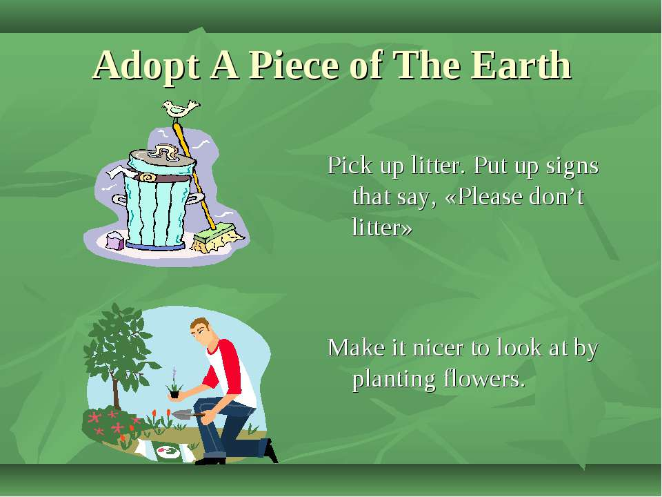 Adopt A Piece of The Earth Make it nicer to look at by planting flowers. Pick...