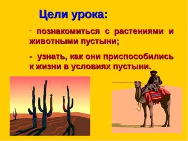 Цели урока: познакомиться с растениями и животными пустыни; - узнать, как они...