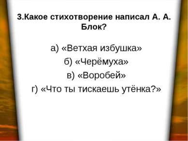 3.Какое стихотворение написал А. А. Блок? а) «Ветхая избушка» б) «Черёмуха» в...