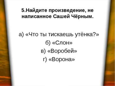 5.Найдите произведение, не написанное Сашей Чёрным. а) «Что ты тискаешь утёнк...