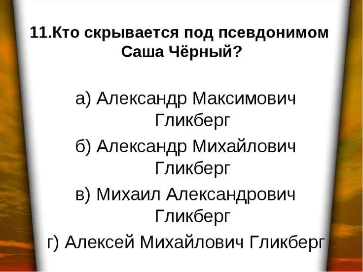 11.Кто скрывается под псевдонимом Саша Чёрный? а) Александр Максимович Гликбе...