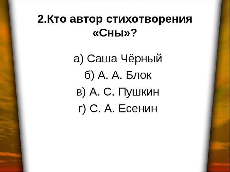 2.Кто автор стихотворения «Сны»? а) Саша Чёрный б) А. А. Блок в) А. С. Пушкин...