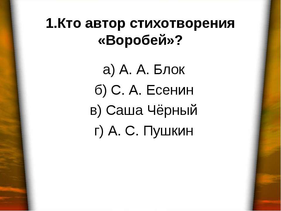 1.Кто автор стихотворения «Воробей»? а) А. А. Блок б) С. А. Есенин в) Саша Чё...