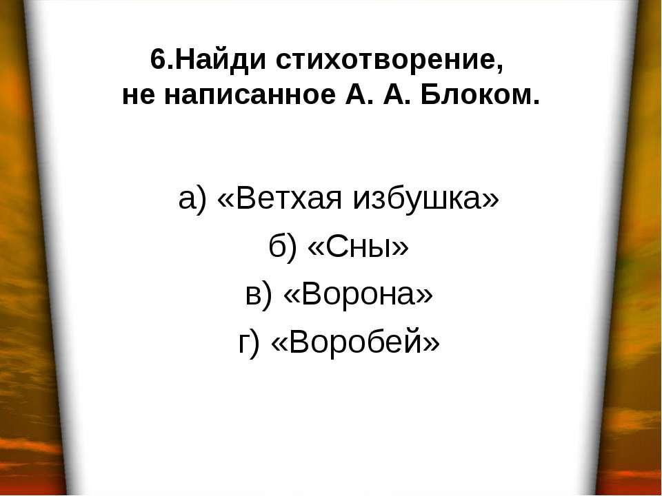 6.Найди стихотворение, не написанное А. А. Блоком. а) «Ветхая избушка» б) «Сн...