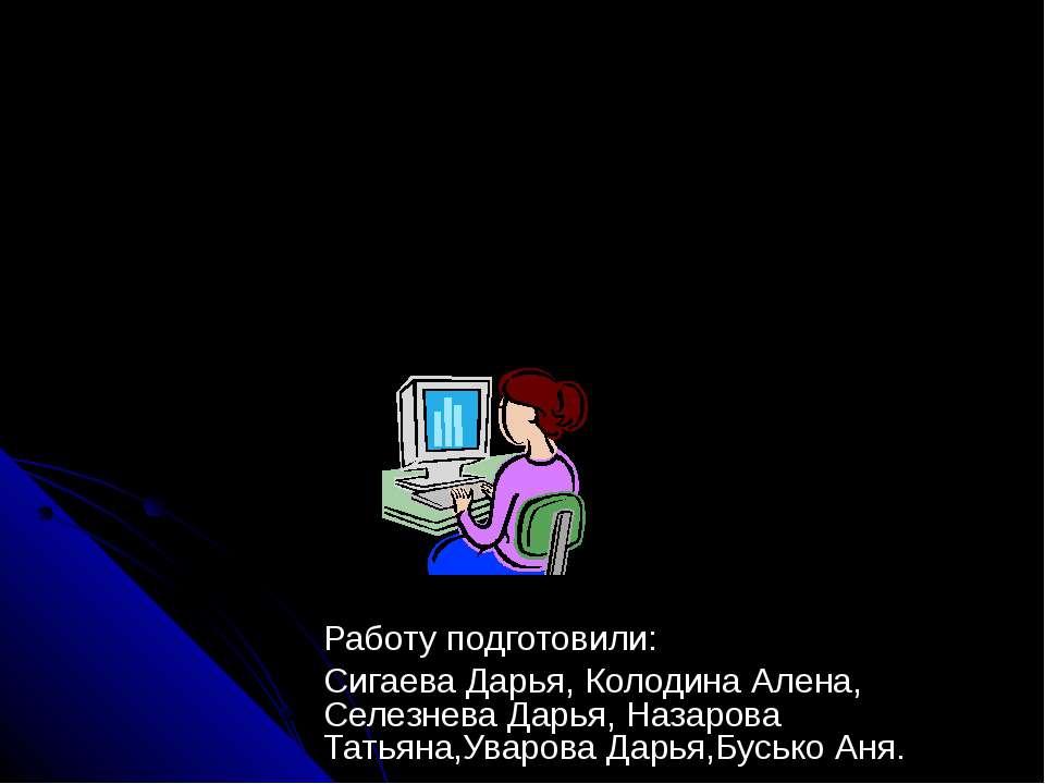 Работу подготовили: Сигаева Дарья, Колодина Алена, Селезнева Дарья, Назарова ...