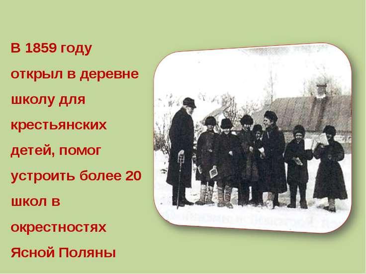 В 1859 году открыл в деревне школу для крестьянских детей, помог устроить бол...