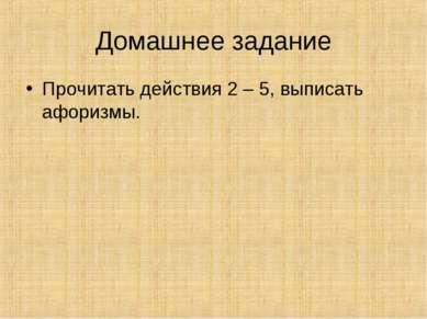 Домашнее задание Прочитать действия 2 – 5, выписать афоризмы.