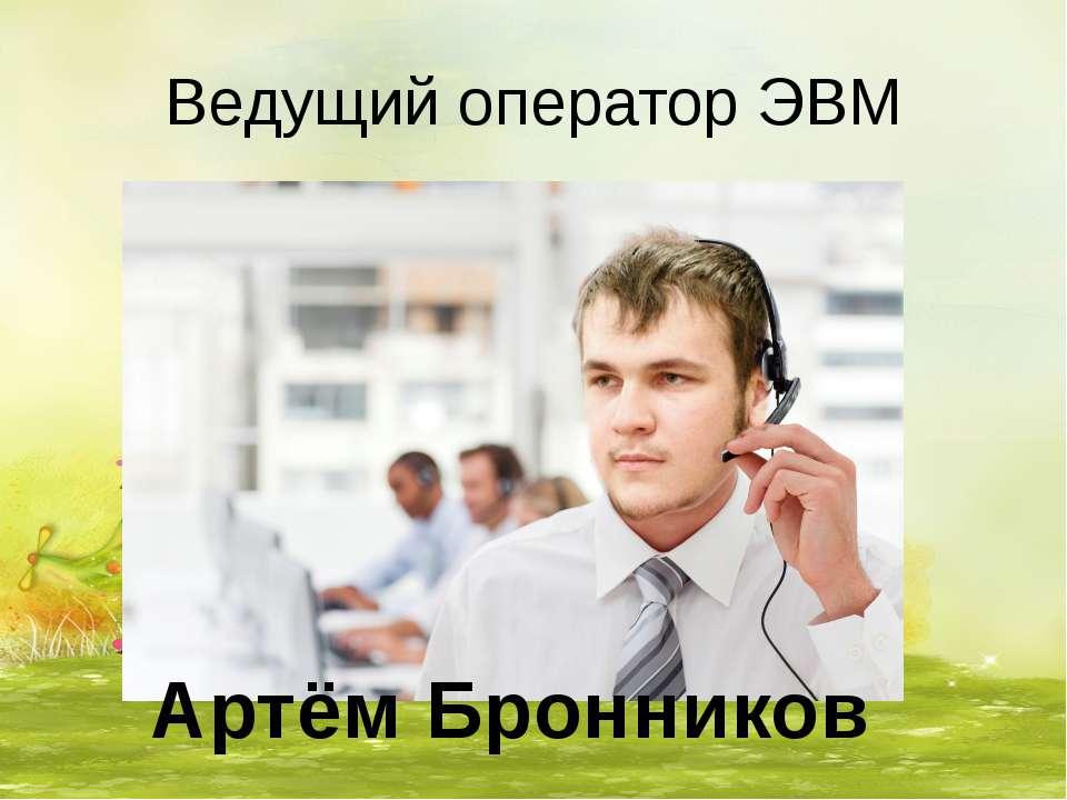 Ведущий оператор ЭВМ Артём Бронников