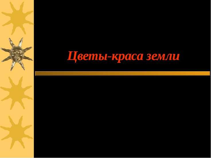 Цветы-краса земли Автор: Васьков Владимир, учащийся 9 класса МОУ СОШ с. Кипцы...