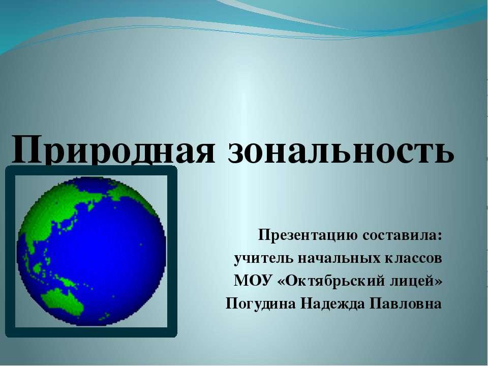 Природная зональность Презентацию составила: учитель начальных классов МОУ «О...