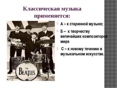 Классическая музыка применяется: А – к старинной музыке; Б – к творчеству вел...