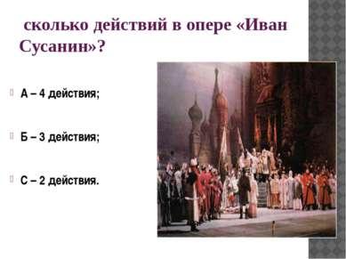сколько действий в опере «Иван Сусанин»? А – 4 действия; Б – 3 действия; С – ...