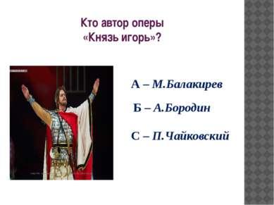 Кто автор оперы «Князь игорь»? А – М.Балакирев Б – А.Бородин С – П.Чайковский