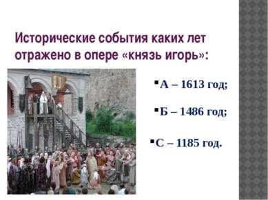 Исторические события каких лет отражено в опере «князь игорь»: А – 1613 год; ...