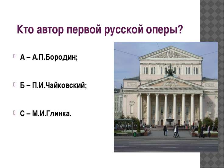 Кто автор первой русской оперы? А – А.П.Бородин; Б – П.И.Чайковский; С – М.И....