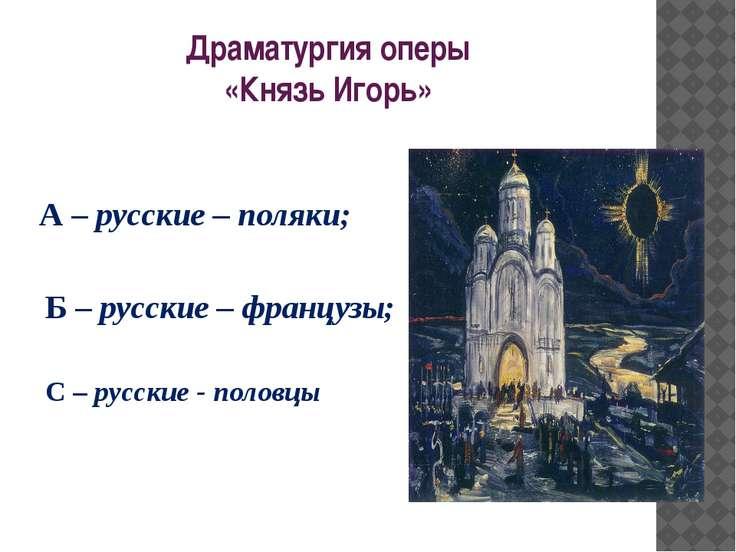 Драматургия оперы «Князь Игорь» А – русские – поляки; Б – русские – французы;...