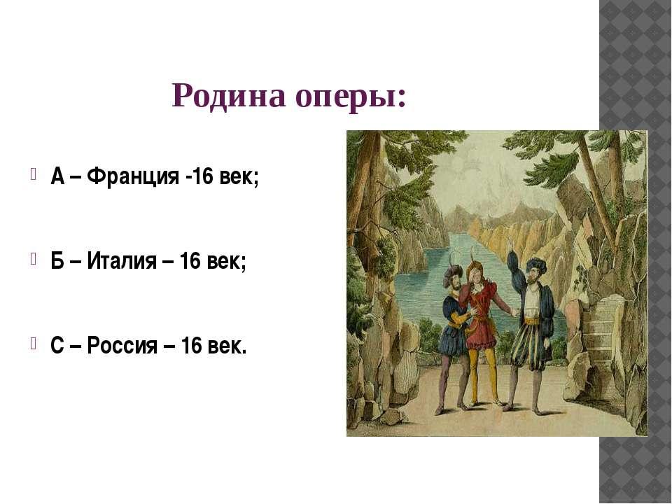 Родина оперы: А – Франция -16 век; Б – Италия – 16 век; С – Россия – 16 век.