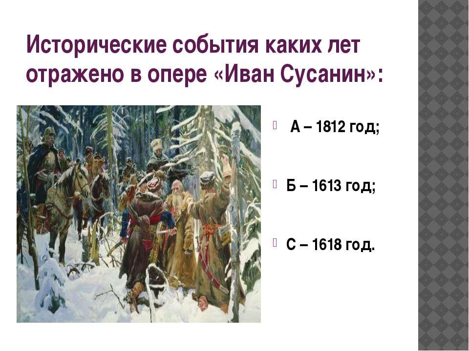Исторические события каких лет отражено в опере «Иван Сусанин»: А – 1812 год;...