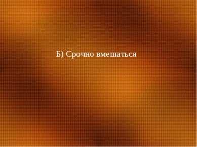Б) Срочно вмешаться