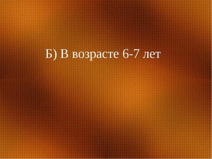 Б) В возрасте 6-7 лет