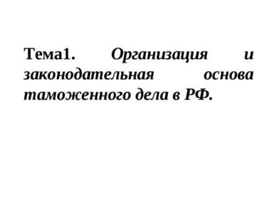 Тема1. Организация и законодательная основа таможенного дела в РФ.
