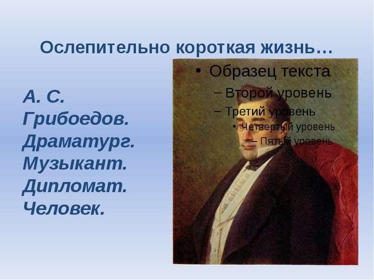 Ослепительно короткая жизнь… А. С. Грибоедов. Драматург. Музыкант. Дипломат. ...