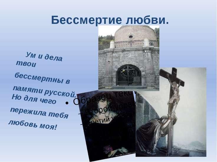 Бессмертие любви. Ум и дела твои бессмертны в памяти русской. Но для чего пер...
